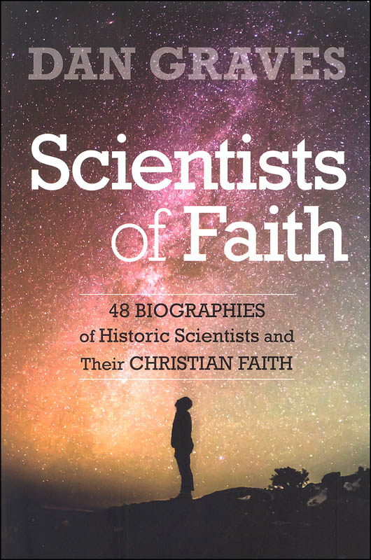 Scientists of Faith: Forty-Eight Biographies of Historic Scientists and Their Christian Faith
