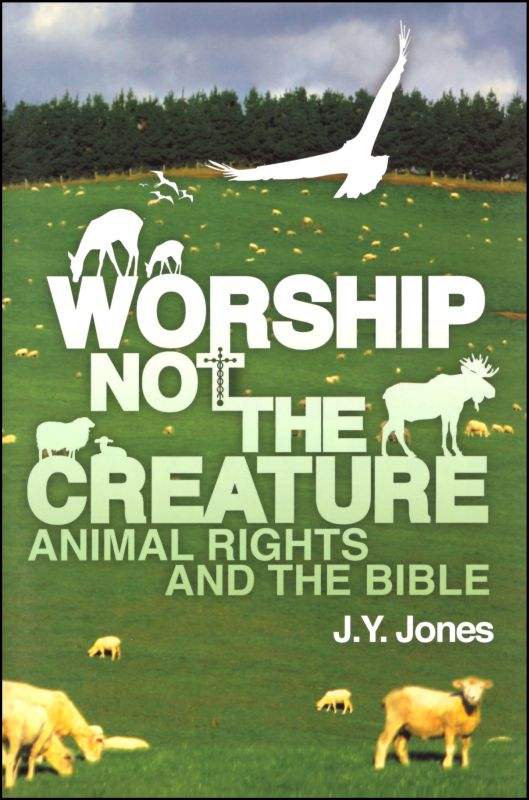 Worship Not the Creature Animal Rights and the Bible