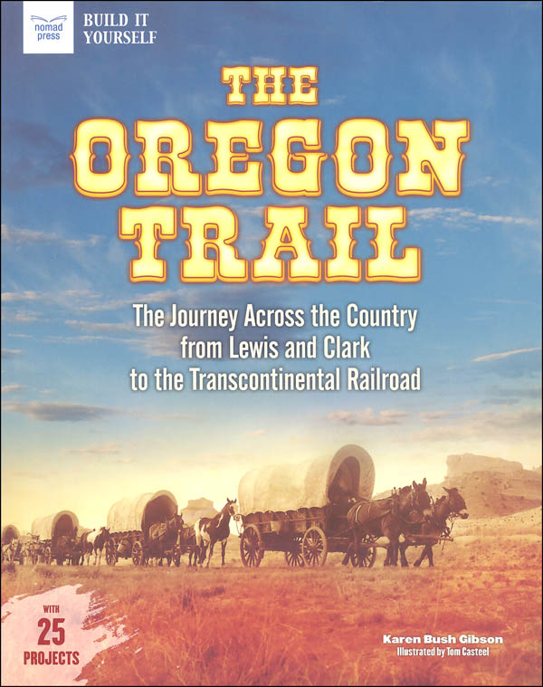 Oregon Trail: Journey Across the Country from Lewis and Clark to the Transcontinental Railroad with 25 Projects
