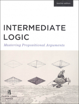 Intermediate Logic: Mastering Propositional Arguments Teacher Edition 3ED