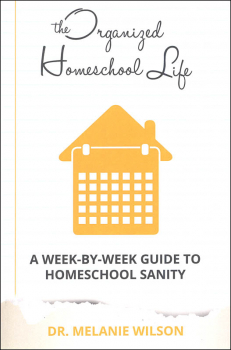 Organized Homeschool Life A Week-by-Week Guide to Homeschool Sanity