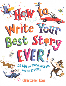 How to Write Your Best Story Ever! Top Tips and Trade Secrets from the Experts