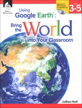 Using Google Earth: Bringing the World Into Your Classroom Levels 3-5