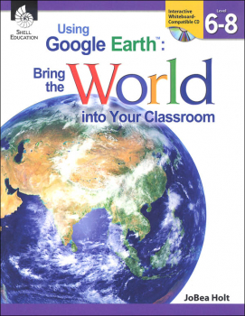 Using Google Earth: Bringing the World Into Your Classroom Levels 6-8