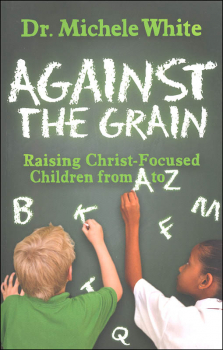 Against the Grain: Raising Christ-Focused Children from A to Z